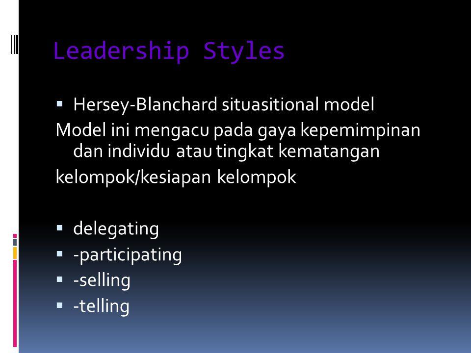 Leadership Styles  Hersey-Blanchard situasitional model Model ini mengacu pada gaya kepemimpinan dan individu atau tingkat kematangan kelompok/kesiapan kelompok  delegating  -participating  -selling  -telling