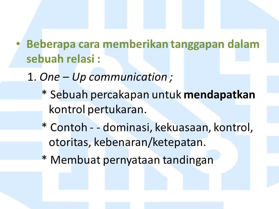 Beberapa cara memberikan tanggapan dalam sebuah relasi : 1. One – Up communication ; * Sebuah percakapan untuk mendapatkan kontrol pertukaran. * Conto