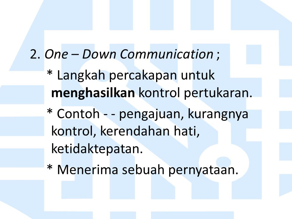 2. One – Down Communication ; * Langkah percakapan untuk menghasilkan kontrol pertukaran. * Contoh - - pengajuan, kurangnya kontrol, kerendahan hati,