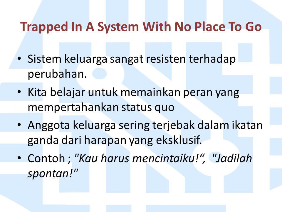 Trapped In A System With No Place To Go Sistem keluarga sangat resisten terhadap perubahan. Kita belajar untuk memainkan peran yang mempertahankan sta
