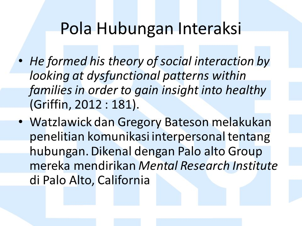 Pola Hubungan Interaksi He formed his theory of social interaction by looking at dysfunctional patterns within families in order to gain insight into healthy (Griffin, 2012 : 181).
