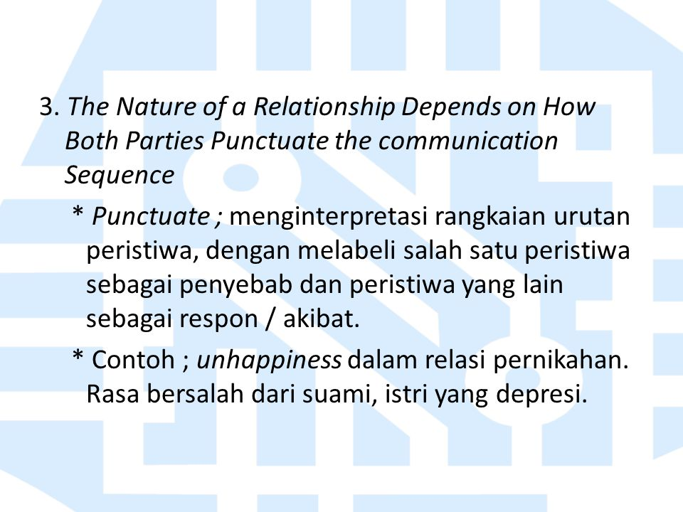 3. The Nature of a Relationship Depends on How Both Parties Punctuate the communication Sequence * Punctuate ; menginterpretasi rangkaian urutan peris