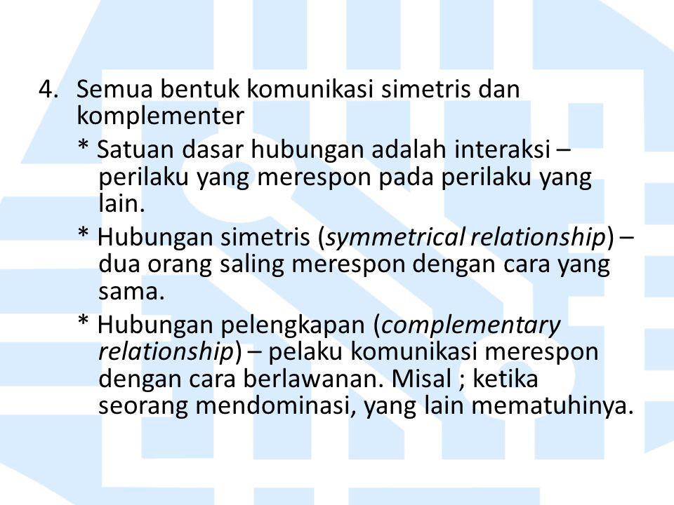4.Semua bentuk komunikasi simetris dan komplementer * Satuan dasar hubungan adalah interaksi – perilaku yang merespon pada perilaku yang lain. * Hubun