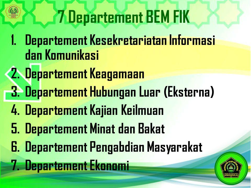 7 Departement BEM FIK 1.Departement Kesekretariatan Informasi dan Komunikasi 2.Departement Keagamaan 3.Departement Hubungan Luar (Eksterna) 4.Departem