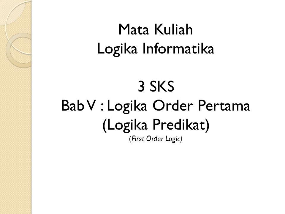 Mata Kuliah Logika Informatika 3 SKS Bab V : Logika Order Pertama (Logika Predikat) (First Order Logic)