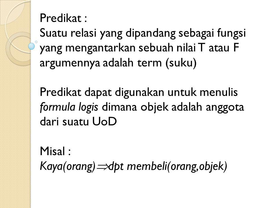 Predikat : Suatu relasi yang dipandang sebagai fungsi yang mengantarkan sebuah nilai T atau F argumennya adalah term (suku) Predikat dapat digunakan u