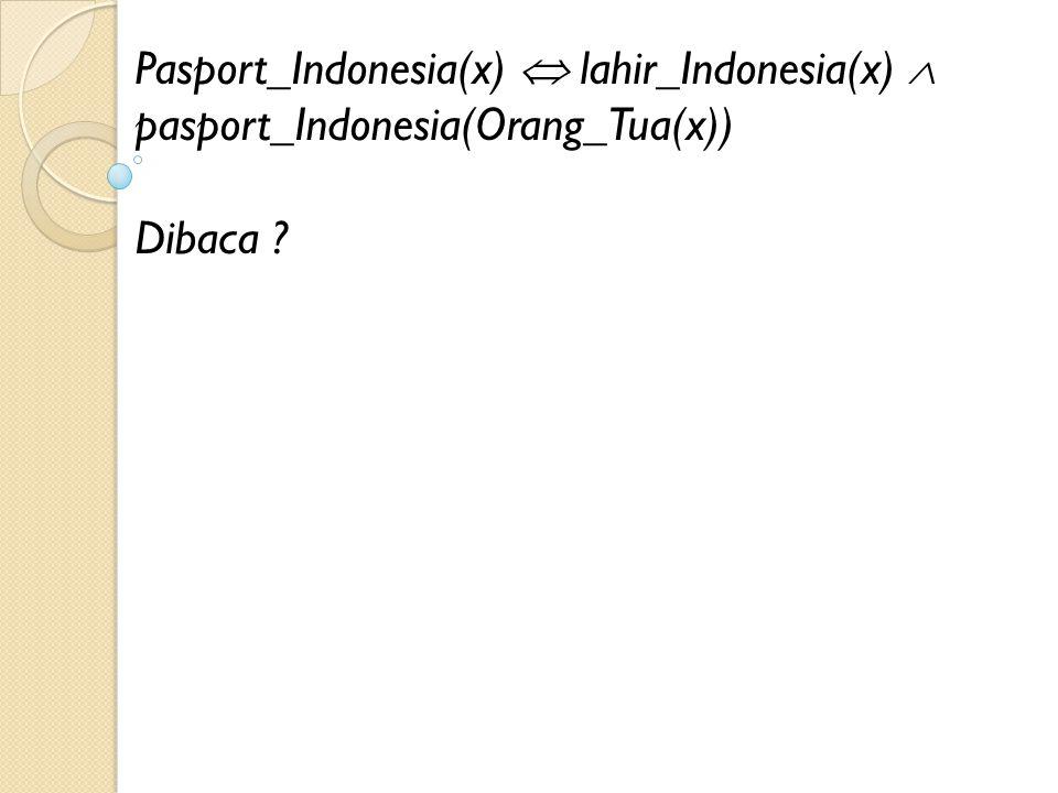 Pasport_Indonesia(x)  lahir_Indonesia(x)  pasport_Indonesia(Orang_Tua(x)) Dibaca ?