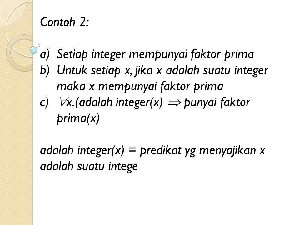 Contoh 2: a)Setiap integer mempunyai faktor prima b)Untuk setiap x, jika x adalah suatu integer maka x mempunyai faktor prima c)  x.(adalah integer(x