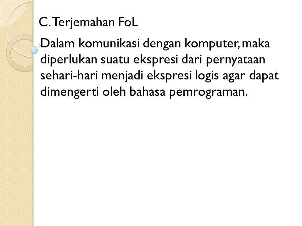 C. Terjemahan FoL Dalam komunikasi dengan komputer, maka diperlukan suatu ekspresi dari pernyataan sehari-hari menjadi ekspresi logis agar dapat dimen