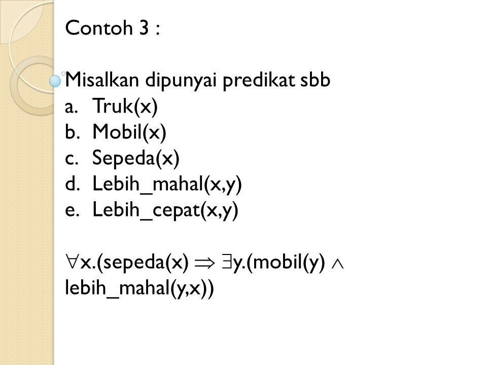 Contoh 3 : Misalkan dipunyai predikat sbb a.Truk(x) b.Mobil(x) c.Sepeda(x) d.Lebih_mahal(x,y) e.Lebih_cepat(x,y)  x.(sepeda(x)   y.(mobil(y)  lebi
