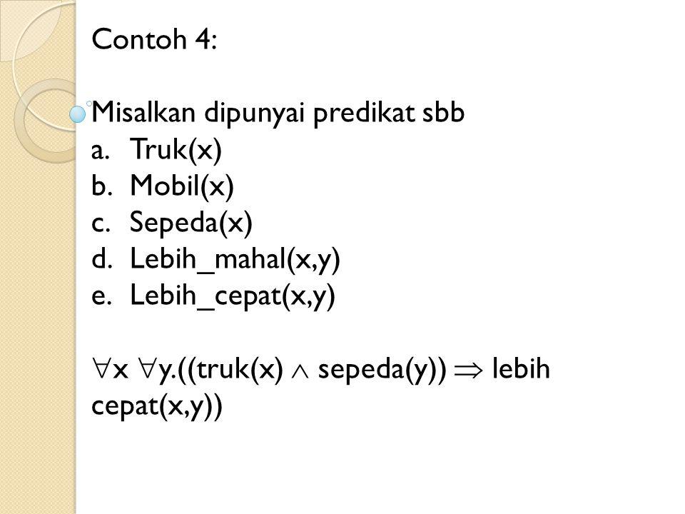 Contoh 4: Misalkan dipunyai predikat sbb a.Truk(x) b.Mobil(x) c.Sepeda(x) d.Lebih_mahal(x,y) e.Lebih_cepat(x,y)  x  y.((truk(x)  sepeda(y))  lebih