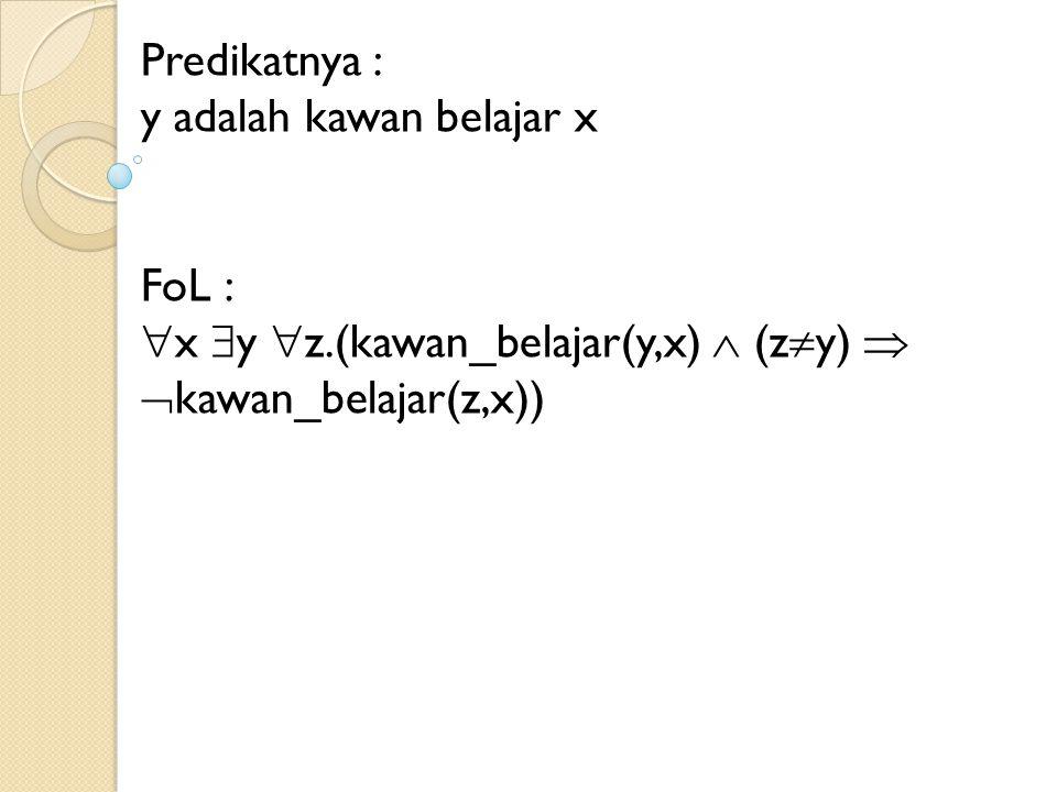 Predikatnya : y adalah kawan belajar x FoL :  x  y  z.(kawan_belajar(y,x)  (z  y)   kawan_belajar(z,x))