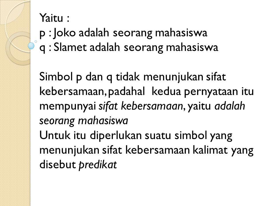 Yaitu : p : Joko adalah seorang mahasiswa q : Slamet adalah seorang mahasiswa Simbol p dan q tidak menunjukan sifat kebersamaan, padahal kedua pernyat