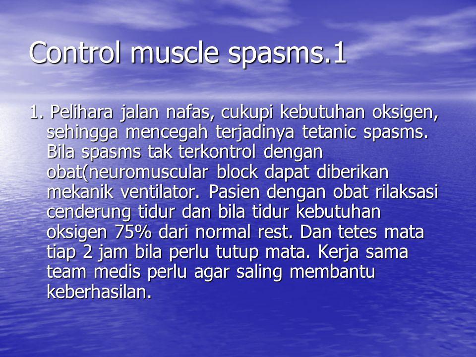 Control muscle spasms.1 1. Pelihara jalan nafas, cukupi kebutuhan oksigen, sehingga mencegah terjadinya tetanic spasms. Bila spasms tak terkontrol den