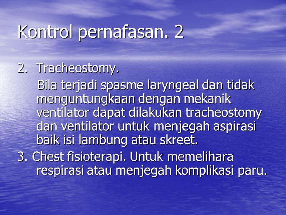 Kontrol pernafasan. 2 2. Tracheostomy. Bila terjadi spasme laryngeal dan tidak menguntungkaan dengan mekanik ventilator dapat dilakukan tracheostomy d