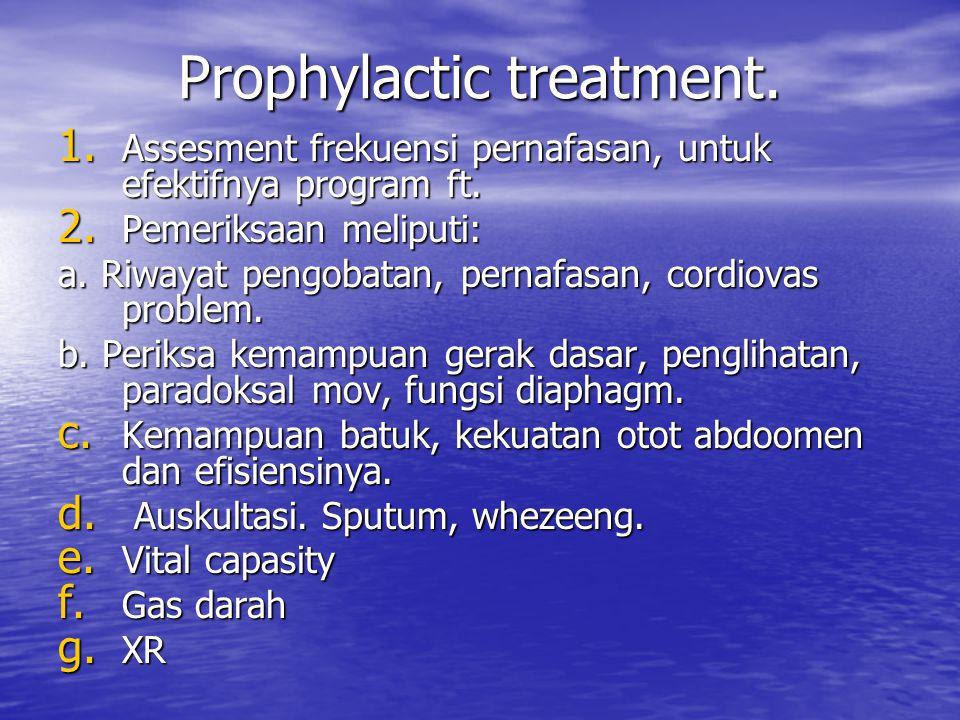 Prophylactic treatment. 1. Assesment frekuensi pernafasan, untuk efektifnya program ft. 2. Pemeriksaan meliputi: a. Riwayat pengobatan, pernafasan, co