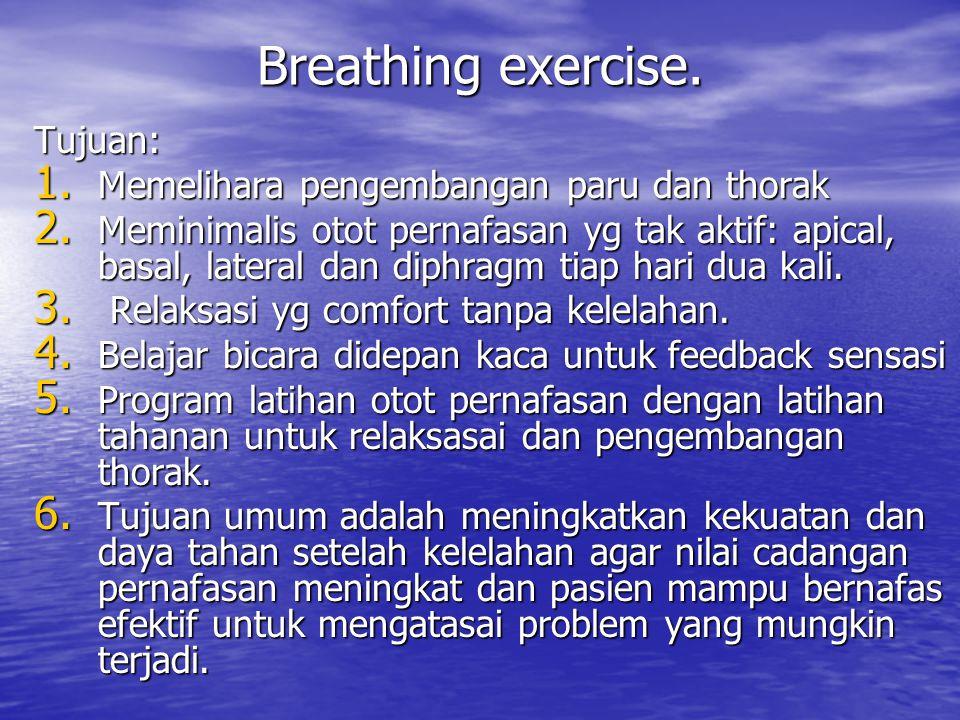 Breathing exercise. Tujuan: 1. Memelihara pengembangan paru dan thorak 2. Meminimalis otot pernafasan yg tak aktif: apical, basal, lateral dan diphrag