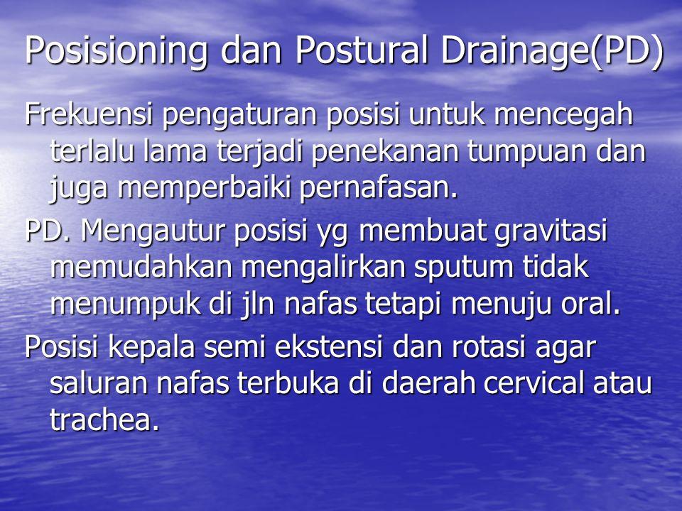 Posisioning dan Postural Drainage(PD) Frekuensi pengaturan posisi untuk mencegah terlalu lama terjadi penekanan tumpuan dan juga memperbaiki pernafasa