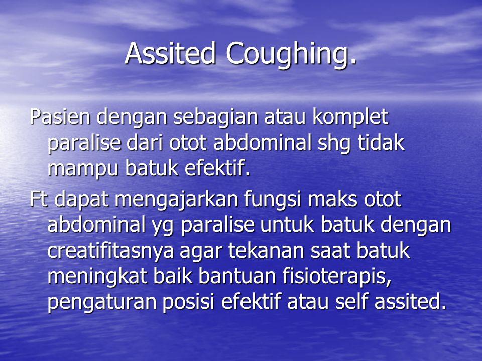 Assited Coughing. Pasien dengan sebagian atau komplet paralise dari otot abdominal shg tidak mampu batuk efektif. Ft dapat mengajarkan fungsi maks oto