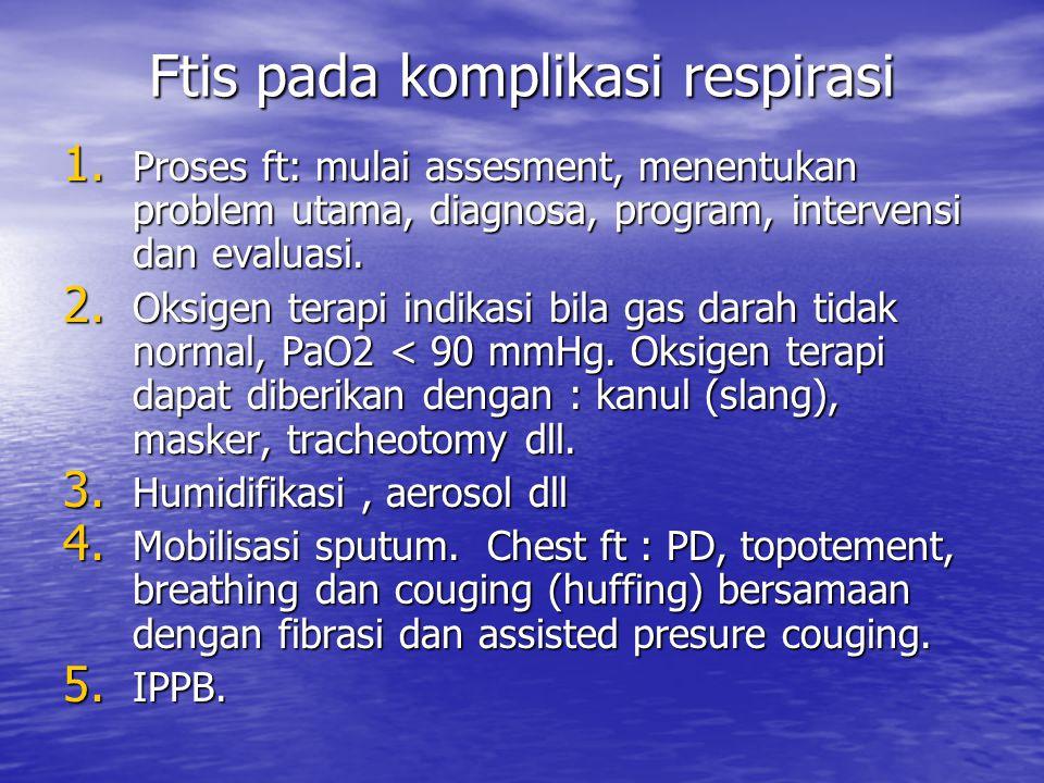 Ftis pada komplikasi respirasi 1. Proses ft: mulai assesment, menentukan problem utama, diagnosa, program, intervensi dan evaluasi. 2. Oksigen terapi