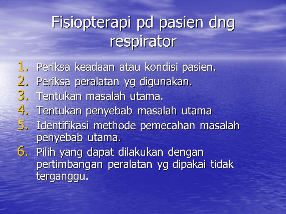 Fisiopterapi pd pasien dng respirator 1. Periksa keadaan atau kondisi pasien. 2. Periksa peralatan yg digunakan. 3. Tentukan masalah utama. 4. Tentuka