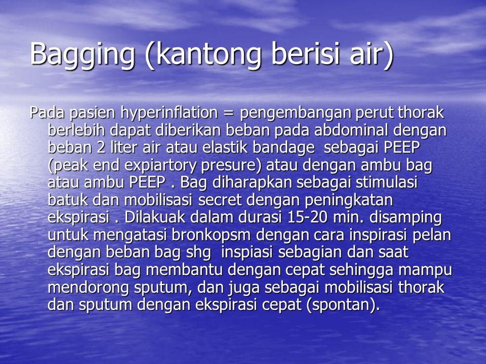 Bagging (kantong berisi air) Pada pasien hyperinflation = pengembangan perut thorak berlebih dapat diberikan beban pada abdominal dengan beban 2 liter