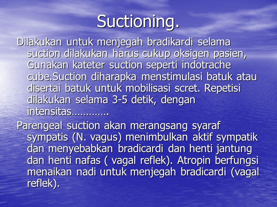 Suctioning. Dilakukan untuk menjegah bradikardi selama suction dilakukan harus cukup oksigen pasien, Gunakan kateter suction seperti indotrache cube.S