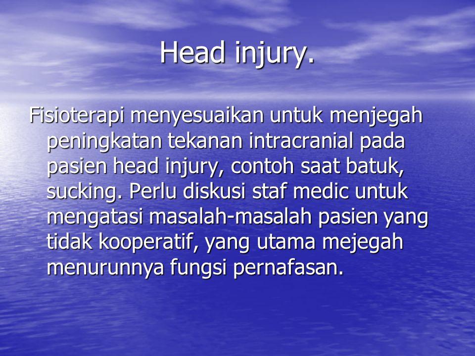 Head injury. Fisioterapi menyesuaikan untuk menjegah peningkatan tekanan intracranial pada pasien head injury, contoh saat batuk, sucking. Perlu disku