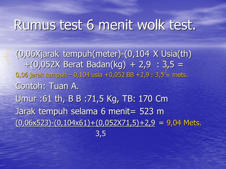 Rumus test 6 menit wolk test. (0,06Xjarak tempuh(meter)-(0,104 X Usia(th) +(0,052X Berat Badan(kg) + 2,9 : 3,5 = 0,06 jarak tempuh – 0,104 usia +0,052