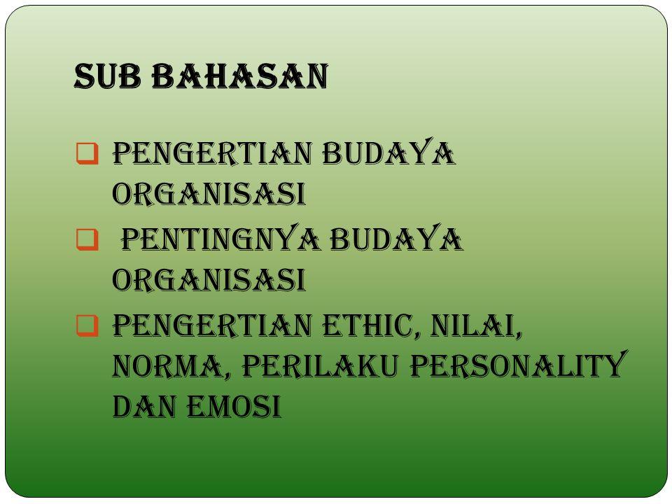 SUB BAHASAN  PENGERTIAN BUDAYA ORGANISASI  PENTINGNYA BUDAYA ORGANISASI  PENGERTIAN ETHIC, NILAI, NORMA, PERILAKU PERSONALITY DAN EMOSI