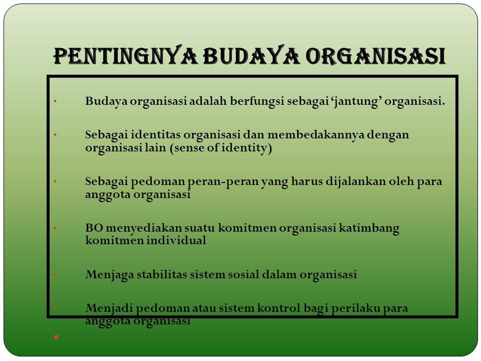 PENTINGNYA BUDAYA ORGANISASI Budaya organisasi adalah berfungsi sebagai 'jantung' organisasi. Sebagai identitas organisasi dan membedakannya dengan or