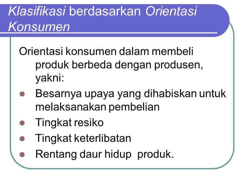 Klasifikasi berdasarkan Orientasi Konsumen Orientasi konsumen dalam membeli produk berbeda dengan produsen, yakni: Besarnya upaya yang dihabiskan untu