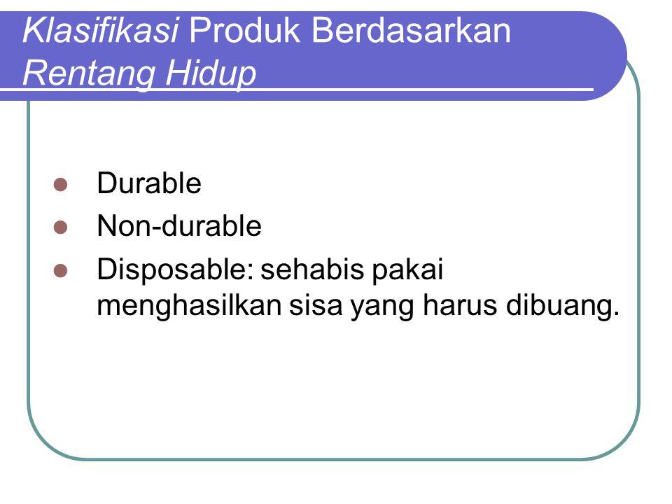 Klasifikasi Produk Berdasarkan Rentang Hidup Durable Non-durable Disposable: sehabis pakai menghasilkan sisa yang harus dibuang.