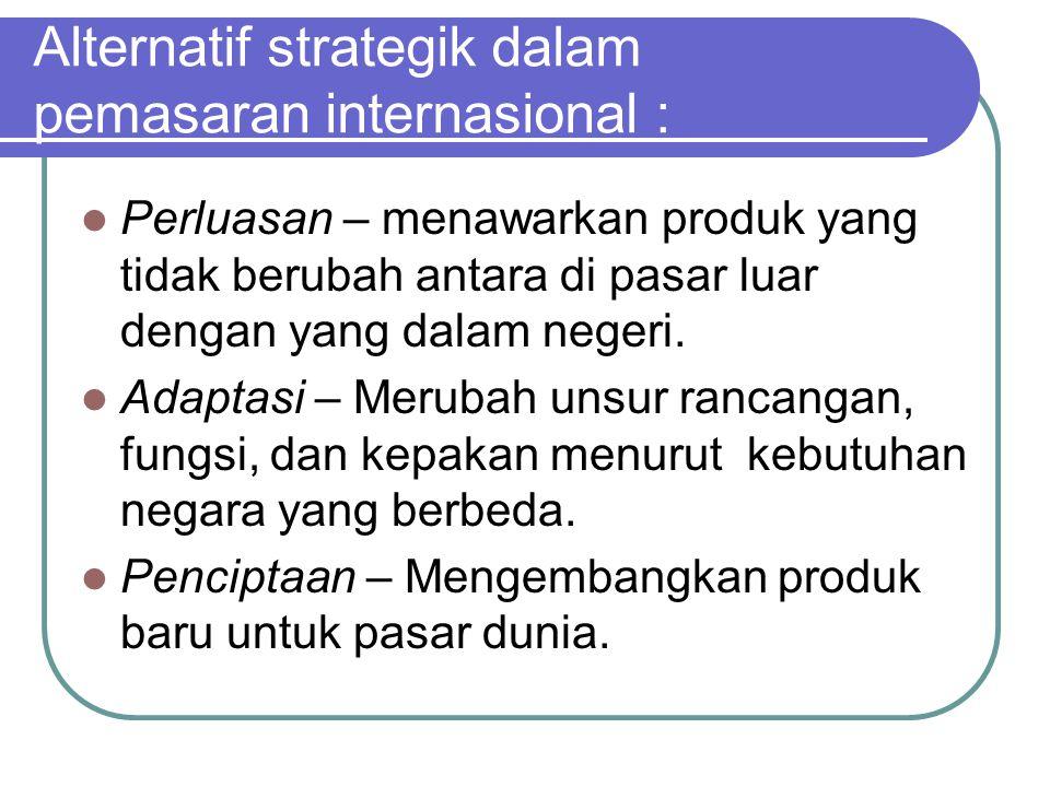 Alternatif strategik dalam pemasaran internasional : Perluasan – menawarkan produk yang tidak berubah antara di pasar luar dengan yang dalam negeri. A
