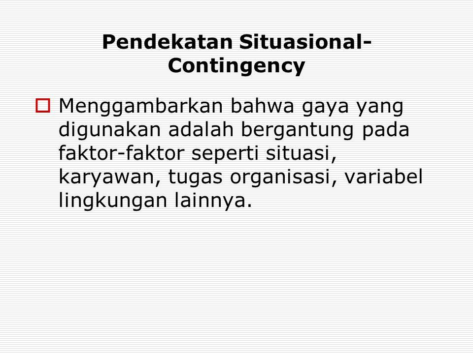 Pendekatan Situasional- Contingency  Menggambarkan bahwa gaya yang digunakan adalah bergantung pada faktor-faktor seperti situasi, karyawan, tugas or
