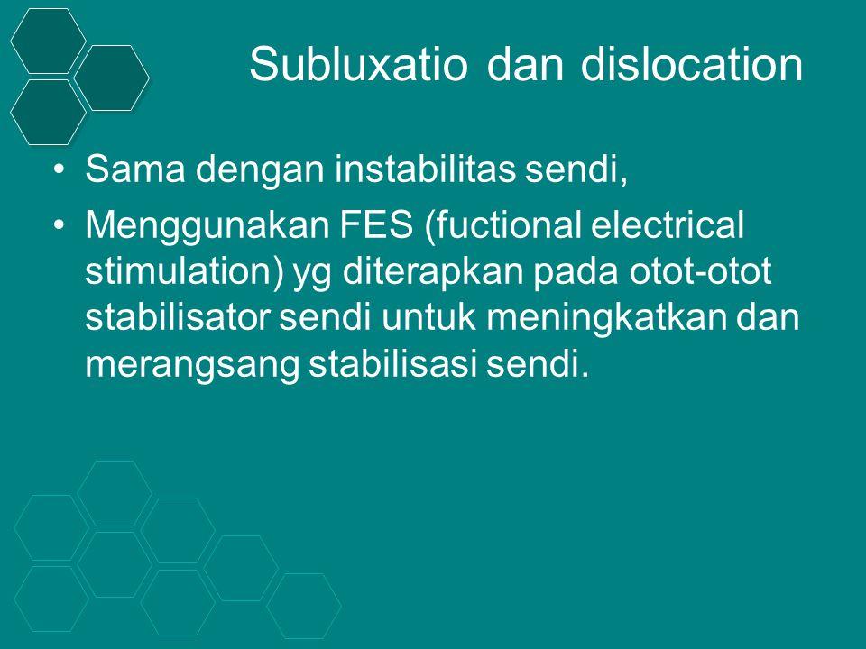 Subluxatio dan dislocation Sama dengan instabilitas sendi, Menggunakan FES (fuctional electrical stimulation) yg diterapkan pada otot-otot stabilisator sendi untuk meningkatkan dan merangsang stabilisasi sendi.
