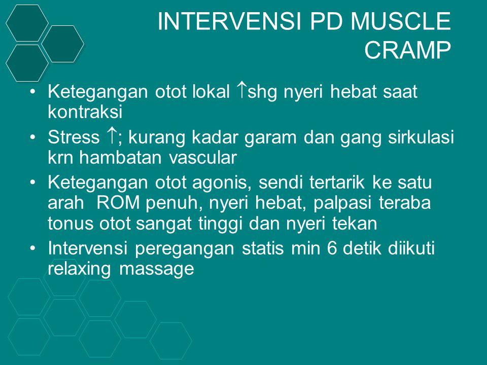 INTERVENSI PD MUSCLE CRAMP Ketegangan otot lokal  shg nyeri hebat saat kontraksi Stress  ; kurang kadar garam dan gang sirkulasi krn hambatan vascular Ketegangan otot agonis, sendi tertarik ke satu arah ROM penuh, nyeri hebat, palpasi teraba tonus otot sangat tinggi dan nyeri tekan Intervensi peregangan statis min 6 detik diikuti relaxing massage