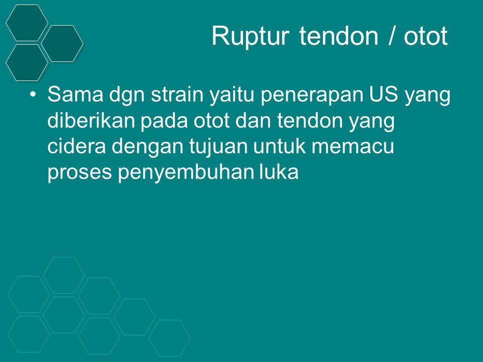 Ruptur tendon / otot Sama dgn strain yaitu penerapan US yang diberikan pada otot dan tendon yang cidera dengan tujuan untuk memacu proses penyembuhan luka