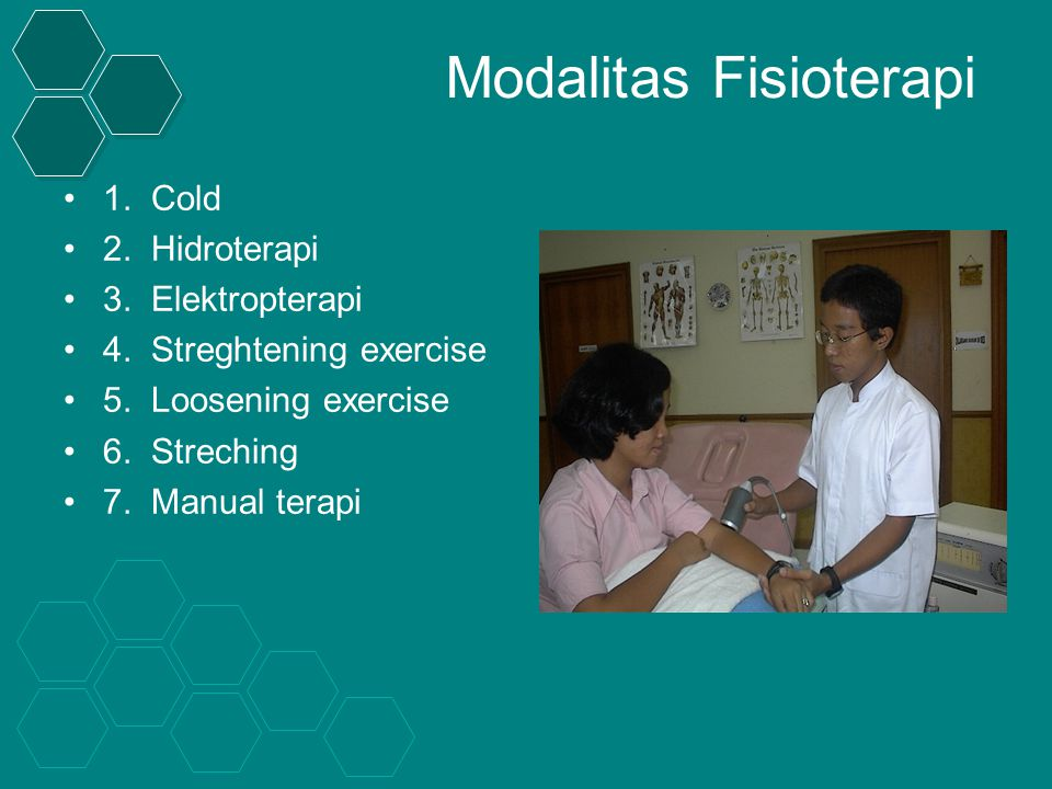Modalitas Fisioterapi 1. Cold 2. Hidroterapi 3. Elektropterapi 4. Streghtening exercise 5. Loosening exercise 6. Streching 7. Manual terapi