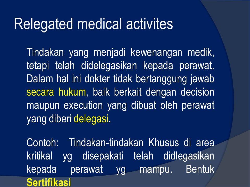 Relegated medical activites Tindakan yang menjadi kewenangan medik, tetapi telah didelegasikan kepada perawat. Dalam hal ini dokter tidak bertanggung