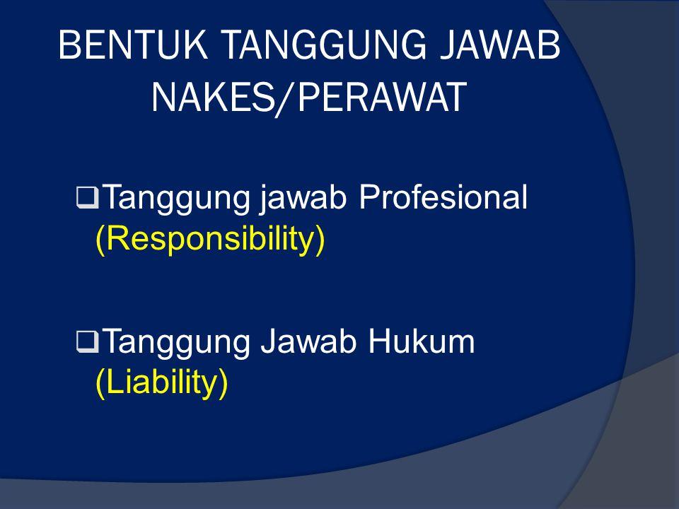 BENTUK TANGGUNG JAWAB NAKES/PERAWAT  Tanggung jawab Profesional (Responsibility)  Tanggung Jawab Hukum (Liability)