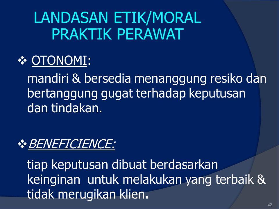 42 LANDASAN ETIK/MORAL PRAKTIK PERAWAT  OTONOMI: mandiri & bersedia menanggung resiko dan bertanggung gugat terhadap keputusan dan tindakan.  BENEFI