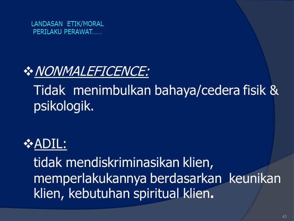 43 LANDASAN ETIK/MORAL PERILAKU PERAWAT……  NONMALEFICENCE: Tidak menimbulkan bahaya/cedera fisik & psikologik.  ADIL: tidak mendiskriminasikan klien