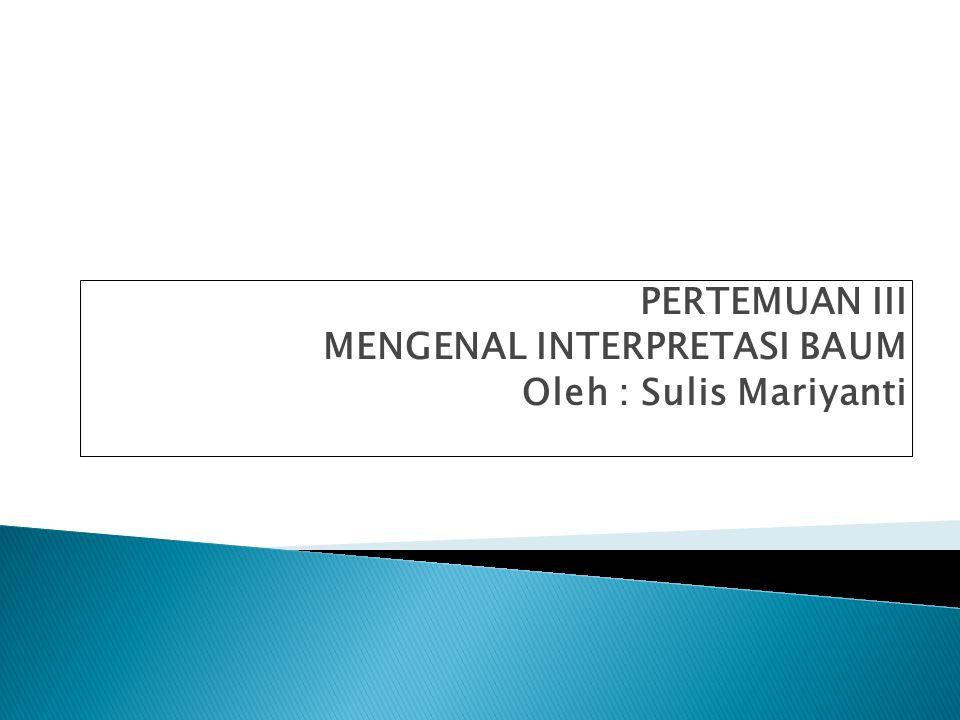PERTEMUAN III MENGENAL INTERPRETASI BAUM Oleh : Sulis Mariyanti
