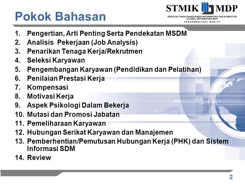 2 Pokok Bahasan 1.Pengertian, Arti Penting Serta Pendekatan MSDM 2.Analisis Pekerjaan (Job Analysis) 3.Penarikan Tenaga Kerja/Rekrutmen 4.Seleksi Karyawan 5.Pengembangan Karyawan (Pendidikan dan Pelatihan) 6.Penilaian Prestasi Kerja 7.Kompensasi 8.Motivasi Kerja 9.Aspek Psikologi Dalam Bekerja 10.Mutasi dan Promosi Jabatan 11.Pemeliharaan Karyawan 12.Hubungan Serikat Karyawan dan Manajemen 13.Pemberhentian/Pemutusan Hubungan Kerja (PHK) dan Sistem Informasi SDM 14.Review