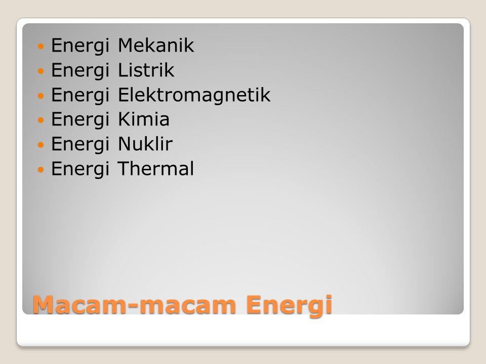Macam-macam Energi Energi Mekanik Energi Listrik Energi Elektromagnetik Energi Kimia Energi Nuklir Energi Thermal