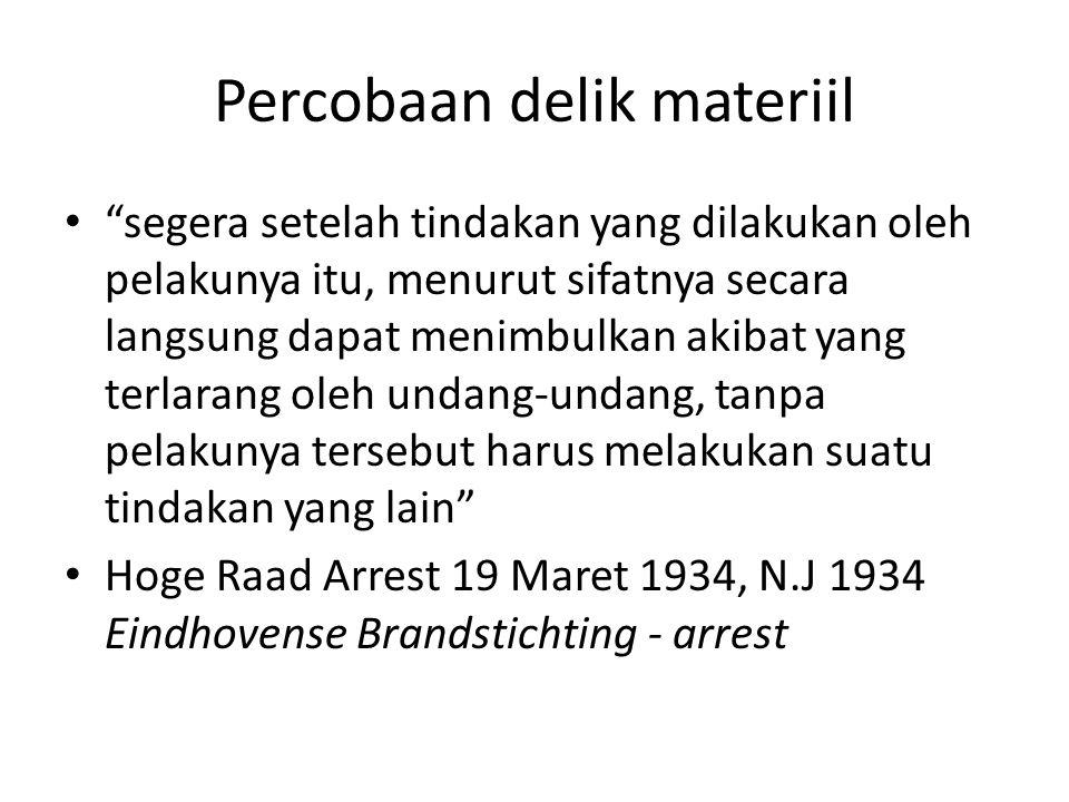 Percobaan delik materiil segera setelah tindakan yang dilakukan oleh pelakunya itu, menurut sifatnya secara langsung dapat menimbulkan akibat yang terlarang oleh undang-undang, tanpa pelakunya tersebut harus melakukan suatu tindakan yang lain Hoge Raad Arrest 19 Maret 1934, N.J 1934 Eindhovense Brandstichting - arrest