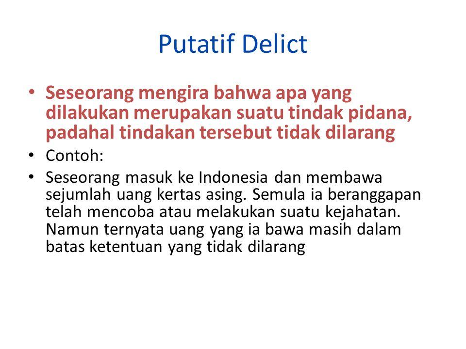 Putatif Delict Seseorang mengira bahwa apa yang dilakukan merupakan suatu tindak pidana, padahal tindakan tersebut tidak dilarang Contoh: Seseorang masuk ke Indonesia dan membawa sejumlah uang kertas asing.