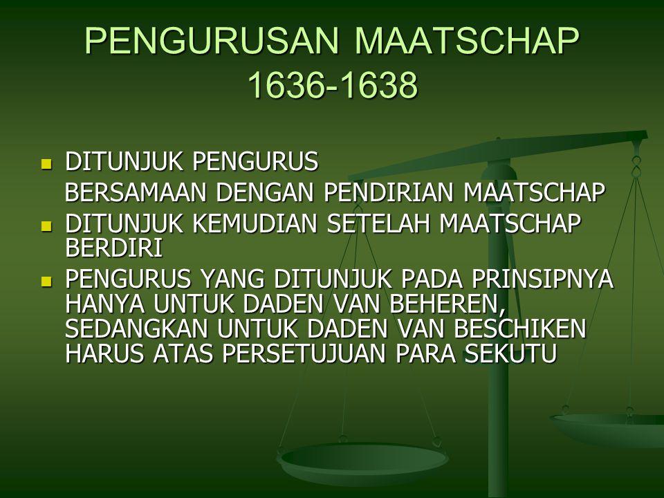 PENGURUSAN MAATSCHAP 1636-1638 DITUNJUK PENGURUS DITUNJUK PENGURUS BERSAMAAN DENGAN PENDIRIAN MAATSCHAP BERSAMAAN DENGAN PENDIRIAN MAATSCHAP DITUNJUK KEMUDIAN SETELAH MAATSCHAP BERDIRI DITUNJUK KEMUDIAN SETELAH MAATSCHAP BERDIRI PENGURUS YANG DITUNJUK PADA PRINSIPNYA HANYA UNTUK DADEN VAN BEHEREN, SEDANGKAN UNTUK DADEN VAN BESCHIKEN HARUS ATAS PERSETUJUAN PARA SEKUTU PENGURUS YANG DITUNJUK PADA PRINSIPNYA HANYA UNTUK DADEN VAN BEHEREN, SEDANGKAN UNTUK DADEN VAN BESCHIKEN HARUS ATAS PERSETUJUAN PARA SEKUTU