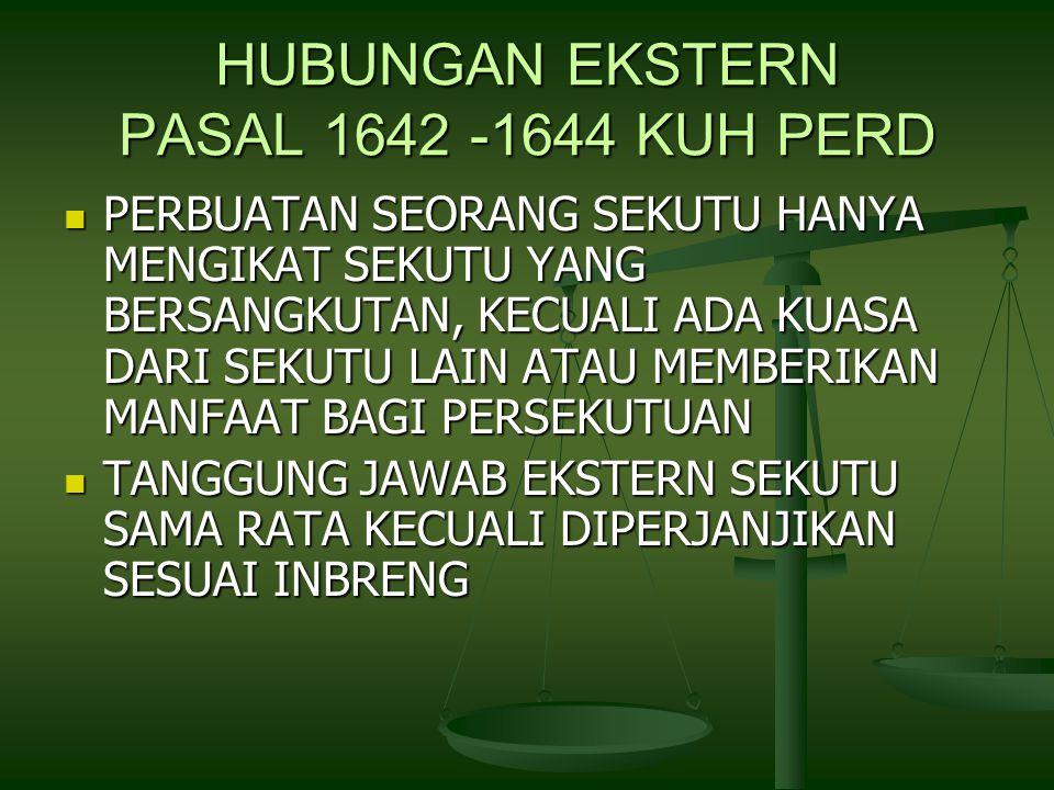 HUBUNGAN EKSTERN PASAL 1642 -1644 KUH PERD PERBUATAN SEORANG SEKUTU HANYA MENGIKAT SEKUTU YANG BERSANGKUTAN, KECUALI ADA KUASA DARI SEKUTU LAIN ATAU MEMBERIKAN MANFAAT BAGI PERSEKUTUAN PERBUATAN SEORANG SEKUTU HANYA MENGIKAT SEKUTU YANG BERSANGKUTAN, KECUALI ADA KUASA DARI SEKUTU LAIN ATAU MEMBERIKAN MANFAAT BAGI PERSEKUTUAN TANGGUNG JAWAB EKSTERN SEKUTU SAMA RATA KECUALI DIPERJANJIKAN SESUAI INBRENG TANGGUNG JAWAB EKSTERN SEKUTU SAMA RATA KECUALI DIPERJANJIKAN SESUAI INBRENG